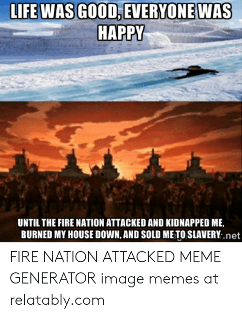 Relatably: LIFE WAS GOOD, EVERYONE WAS  HAPPY  UNTIL THE FIRE NATION ATTACKED AND KIDNAPPED ME,  BURNED MY HOUSE DOWN, AND SOLD METO SLAVERY .net FIRE NATION ATTACKED MEME GENERATOR image memes at relatably.com