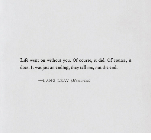 Life, Did, and They: Life went on without you. Of course, it did. Of course, it  does. It was just an ending, they tell me, not the end.  --L ANG  LEAV  (Memories)