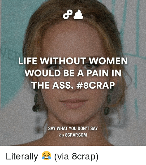 Life Without Women Would Be A Pain In The Ass 8crap Say What You