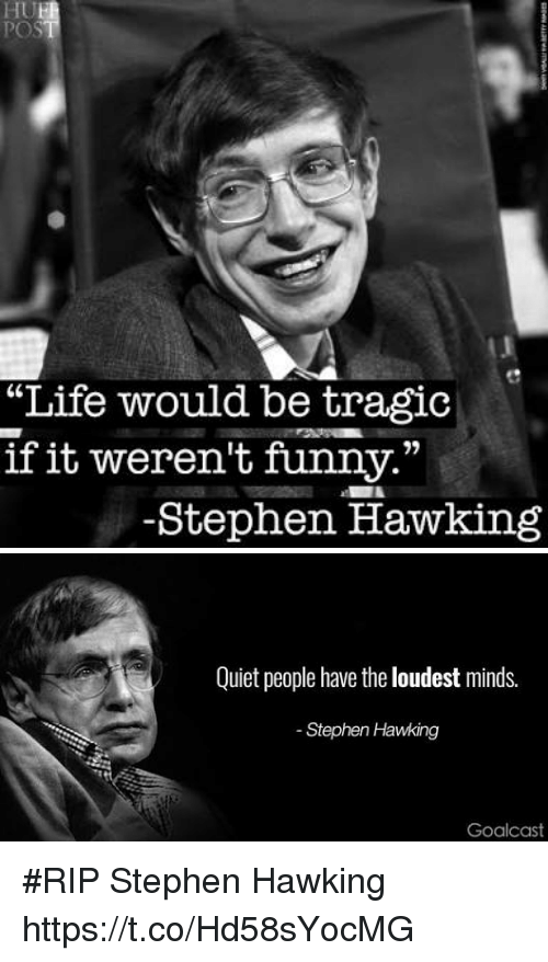 """Funny, Life, and Memes: """"Life would be tragic  if it weren't funny.""""  -Stephen Hawking   Quiet people have the loudest minds.  Stephen Hawking  Goalcas #RIP Stephen Hawking https://t.co/Hd58sYocMG"""