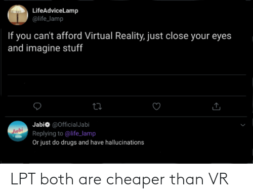 Virtual Reality: LifeAdviceLamp  @life_lamp  If you can't afford Virtual Reality, just close your eyes  and imagine stuff  Jabio @OfficialJabi  Jabi  Replying to @life_lamp  Or just do drugs and have hallucinations LPT both are cheaper than VR