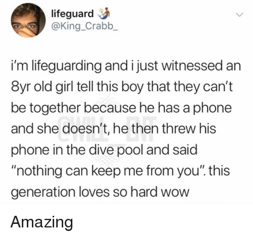 "Memes, Phone, and Wow: lifeguard  @King_Crabb_  i'm lifeguarding and i just witnessed an  8yr old girl tell this boy that they can't  be together because he has a phone  and she doesn't, he then threw his  phone in the dive pool and said  ""nothing can keep me from you"". this  generation loves so hard wow Amazing"