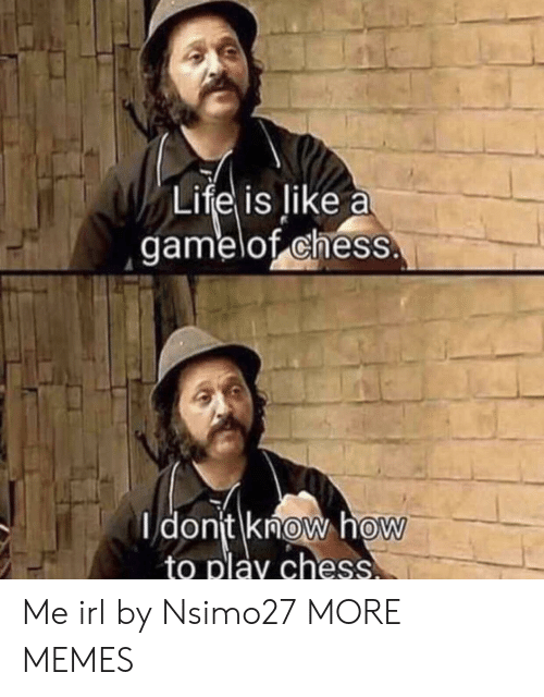 Play Chess: Lifel is like a  gamelof chess  dont know hoW  to play chess  0 Me irl by Nsimo27 MORE MEMES