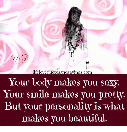 You Sexy: lifelovequotesandsayings.com  Your body makes you sexy.  Your smile makes you pretty.  But your personality is what  makes you beautifu  l.