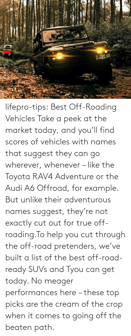 whenever: lifepro-tips: Best Off-Roading Vehicles Take a peek at the market today, and you'll find scores of vehicles with names that suggest they can go wherever, whenever – like the Toyota RAV4 Adventure or the Audi A6 Offroad, for example. But unlike their adventurous names suggest, they're not exactly cut out for true off-roading.To help you cut through the off-road pretenders, we've built a list of the best off-road-ready SUVs and Tyou can get today. No meager performances here – these top picks are the cream of the crop when it comes to going off the beaten path.