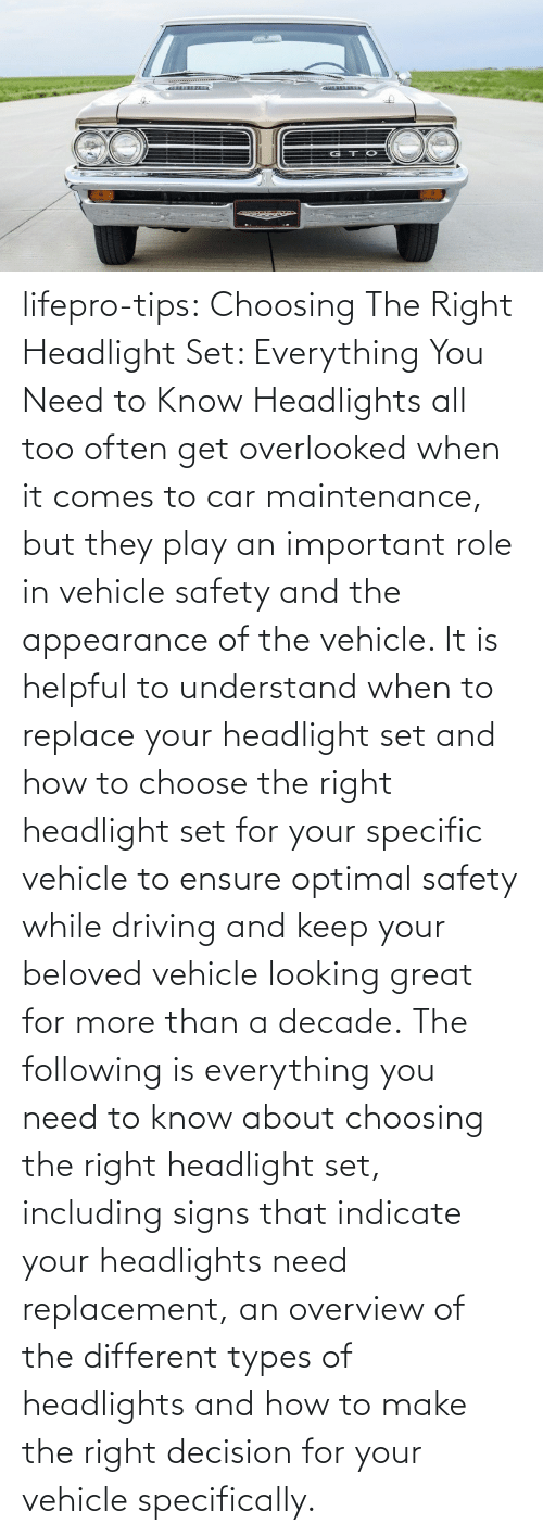 choose: lifepro-tips:   Choosing The Right Headlight Set: Everything You Need to Know Headlights all too often get overlooked when it comes to car maintenance, but they play an important role in vehicle safety and the appearance of the vehicle. It is helpful to understand when to replace your headlight set and how to choose the right headlight set for your specific vehicle to ensure optimal safety while driving and keep your beloved vehicle looking great for more than a decade. The following is everything you need to know about choosing the right headlight set, including signs that indicate your headlights need replacement, an overview of the different types of headlights and how to make the right decision for your vehicle specifically.