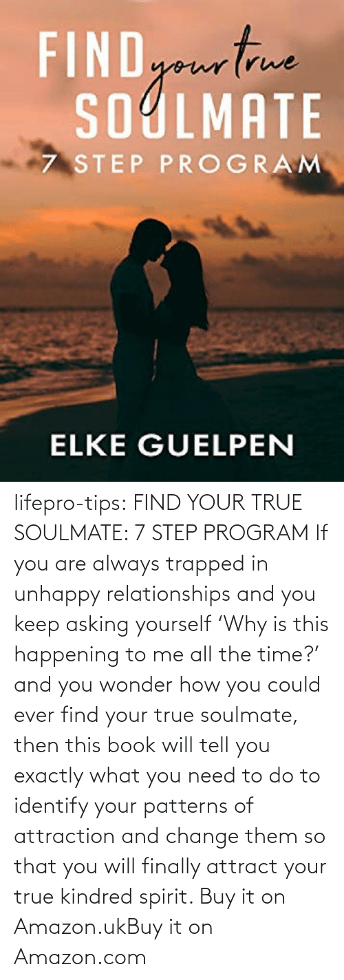 Asking: lifepro-tips:  FIND YOUR TRUE SOULMATE: 7 STEP PROGRAM  If you are always trapped in unhappy  relationships and you keep asking yourself 'Why is this happening to me  all the time?' and you wonder how you could ever find your true  soulmate, then this book will tell you exactly what you need to do to  identify your patterns of attraction and change them so that you will  finally attract your true kindred spirit.  Buy it on Amazon.ukBuy it on Amazon.com