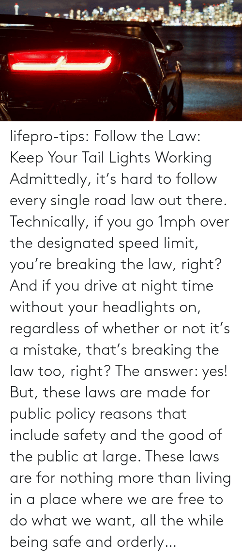 You Go: lifepro-tips: Follow the Law: Keep Your Tail Lights Working Admittedly, it's hard to follow every single road law out there. Technically, if you go 1mph over the designated speed limit, you're breaking the law, right? And if you drive at night time without your headlights on, regardless of whether or not it's a mistake, that's breaking the law too, right? The answer: yes! But, these laws are made for public policy reasons that include safety and the good of the public at large. These laws are for nothing more than living in a place where we are free to do what we want, all the while being safe and orderly…