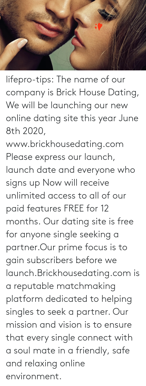 signs: lifepro-tips: The name of our company is Brick House Dating, We will be launching our new online dating site this year June 8th 2020, www.brickhousedating.com  Please express our launch, launch date and everyone who signs up Now  will receive unlimited access to all of our paid features FREE for 12  months. Our dating site is free for anyone single seeking a partner.Our prime focus is to gain subscribers before we launch.Brickhousedating.com  is a reputable matchmaking platform dedicated to helping singles to  seek a partner. Our mission and vision is to ensure that every single  connect with a soul mate in a friendly, safe and relaxing online  environment.