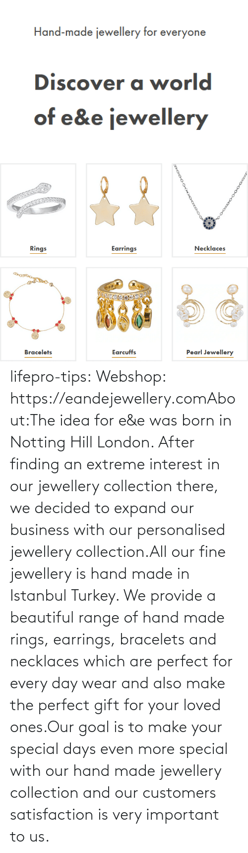 every day: lifepro-tips: Webshop: https://eandejewellery.comAbout:The idea for e&e was born in Notting Hill London. After  finding an extreme interest in our jewellery collection there, we  decided to expand our business with our personalised jewellery  collection.All our fine jewellery is hand made in Istanbul Turkey. We  provide a beautiful range of hand made rings, earrings, bracelets and  necklaces which are perfect for every day wear and also make the perfect  gift for your loved ones.Our goal is to make your special days even more special with  our hand made jewellery collection and our customers satisfaction is  very important to us.