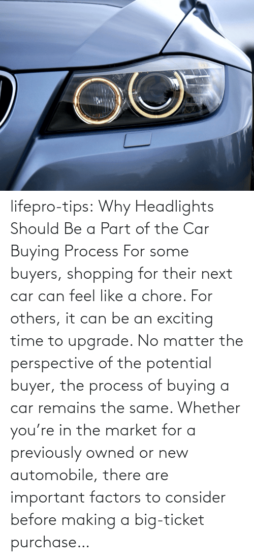 Consider: lifepro-tips: Why Headlights Should Be a Part of the Car Buying Process For some buyers, shopping for their next car can feel like a chore. For others, it can be an exciting time to upgrade. No matter the perspective of the potential buyer, the process of buying a car remains the same. Whether you're in the market for a previously owned or new automobile, there are important factors to consider before making a big-ticket purchase…