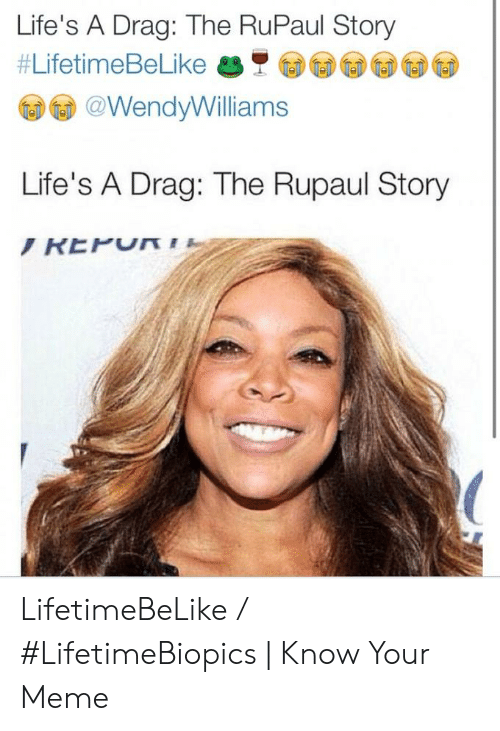 Meme, Lifetime, and RuPaul: Life's A Drag: The RuPaul Story  #LifetimeBeLike美 圓圓圓圓  @WendyWilliams  Life's A Drag: The Rupaul Story LifetimeBeLike / #LifetimeBiopics | Know Your Meme