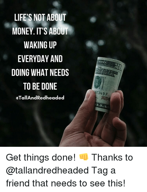Memes, 🤖, and Getting Things Done: LIFE'S NOT ABOUT  MONEY. IT'S ABOUT  WAKING UP  EVERYDAY AND  DOING WHAT NEEDS  TO BE DONE  aTallAndRedheaded  NOTE  THE  257349 F Get things done! 👊 Thanks to @tallandredheaded Tag a friend that needs to see this!