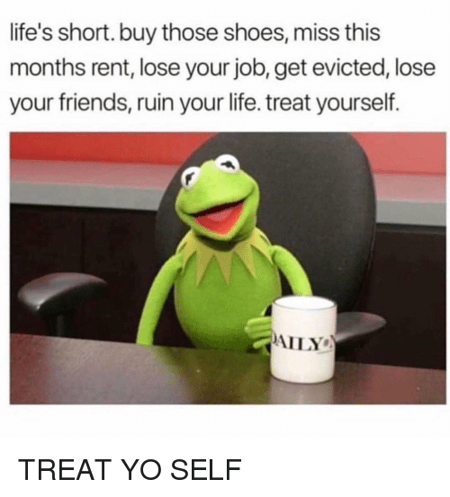 Friends, Funny, and Life: life's short. buy those shoes, miss this  months rent, lose your job, get evicted, lose  your friends, ruin your life. treat yourself.  AILY TREAT YO SELF