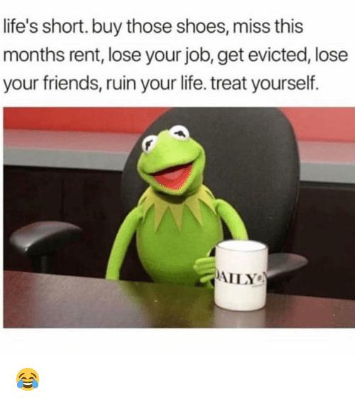 Friends, Life, and Memes: life's short. buy those shoes, miss this  months rent, lose your job, get evicted, lose  your friends, ruin your life. treat yourself.  AILY 😂