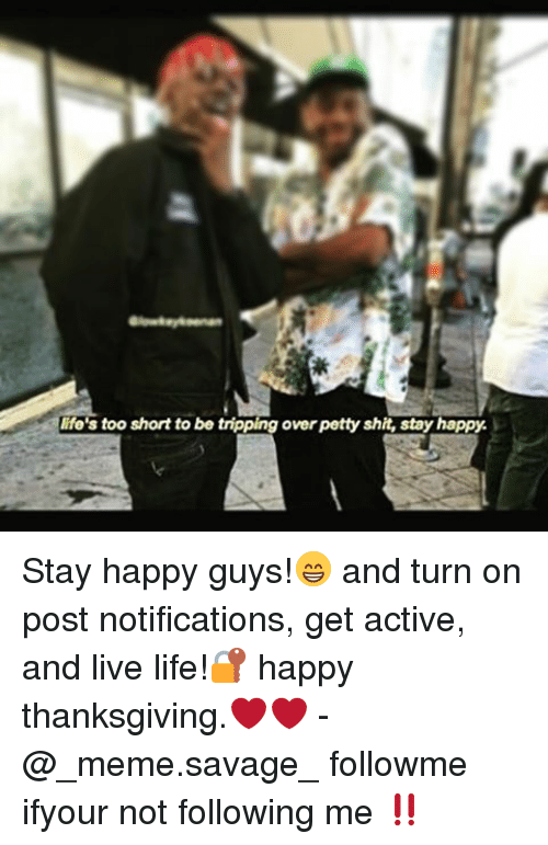 Memes, Too Short, and 🤖: life's too short to be tripping overpetty shit, stay happy. Stay happy guys!😁 and turn on post notifications, get active, and live life!🔐 happy thanksgiving.❤️❤️ -@_meme.savage_ followme ifyour not following me ‼️
