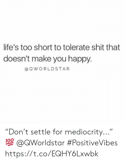 "Shit, Worldstar, and Happy: life's too short to tolerate shit that  doesn't make you happy.  a Q WORLDSTAR ""Don't settle for mediocrity..."" 💯 @QWorldstar #PositiveVibes https://t.co/EQHY6Lxwbk"