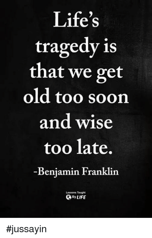 Benjamin Franklin, Dank, and Soon...: Life's  tragedy is  that we get  old too soon  and wise  too late,  Benjamin Franklin  Lessons Taught  yLIFE #jussayin
