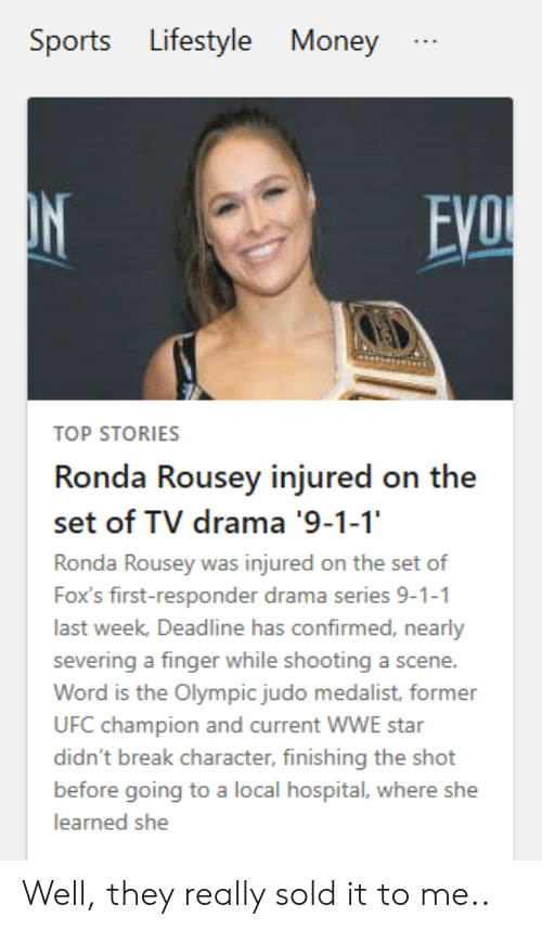 break character: Lifestyle  Sports  Money  ON  EVO  TOP STORIES  Ronda Rousey injured on the  set of TV drama '9-1-1'  Ronda Rousey was injured on the set of  Fox's first-responder drama series 9-1-1  last week, Deadline has confirmed, nearly  severing a finger while shooting a scene.  Word is the Olympic judo medalist, former  UFC champion and current WWE star  didn't break character, finishing the shot  before going to a local hospital, where she  learned she Well, they really sold it to me..