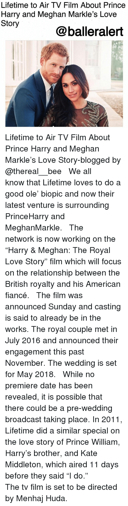 "Love, Memes, and Prince: Lifetime to Air TV Film About Prince  Harry and Meghan Markle's Love  Story  @balleralert Lifetime to Air TV Film About Prince Harry and Meghan Markle's Love Story-blogged by @thereal__bee ⠀⠀⠀⠀⠀⠀⠀ ⠀⠀⠀⠀ We all know that Lifetime loves to do a good ole' biopic and now their latest venture is surrounding PrinceHarry and MeghanMarkle. ⠀⠀⠀⠀⠀⠀⠀ ⠀⠀⠀⠀ The network is now working on the ""Harry & Meghan: The Royal Love Story"" film which will focus on the relationship between the British royalty and his American fiancé. ⠀⠀⠀⠀⠀⠀⠀ ⠀⠀⠀⠀ The film was announced Sunday and casting is said to already be in the works. The royal couple met in July 2016 and announced their engagement this past November. The wedding is set for May 2018. ⠀⠀⠀⠀⠀⠀⠀ ⠀⠀⠀⠀ While no premiere date has been revealed, it is possible that there could be a pre-wedding broadcast taking place. In 2011, Lifetime did a similar special on the love story of Prince William, Harry's brother, and Kate Middleton, which aired 11 days before they said ""I do."" ⠀⠀⠀⠀⠀⠀⠀ ⠀⠀⠀⠀ The tv film is set to be directed by Menhaj Huda."