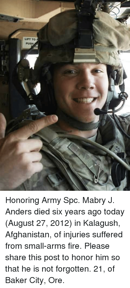 Fire, Memes, and Army: LIFT TO  PUSH Honoring Army Spc. Mabry J. Anders died six years ago today (August 27, 2012) in Kalagush, Afghanistan, of injuries suffered from small-arms fire. Please share this post to honor him so that he is not forgotten. 21, of Baker City, Ore.