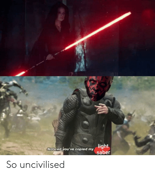 Light, Saber, and Noticed: light  Noticed you've Copied my saber So uncivilised