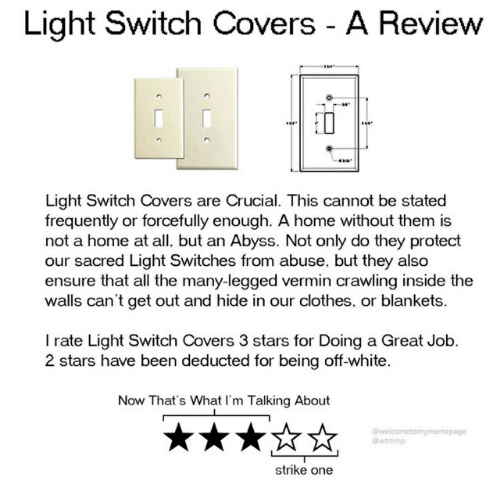 Clothes, Covers, and Ensure: Light Switch Covers A Review  Light Switch Covers are Crucial. This cannot be stated  frequently or forcefully enough. A home without them is  not a home at all, but an Abyss. Not only do they protect  our sacred Light Switches from abuse, but they also  ensure that all the many-legged vermin crawling inside the  walls can't get out and hide in our clothes, or blankets.  I rate Light Switch Covers 3 stars for Doing a Great Job.  2 stars have been deducted for being off-white  Now That's What I'm Talking About  @welcometomymemepage  @wtmmp  strike one