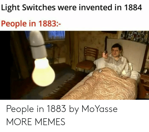 Switches: Light Switches were invented in 1884  People in 1883:- People in 1883 by MoYasse MORE MEMES
