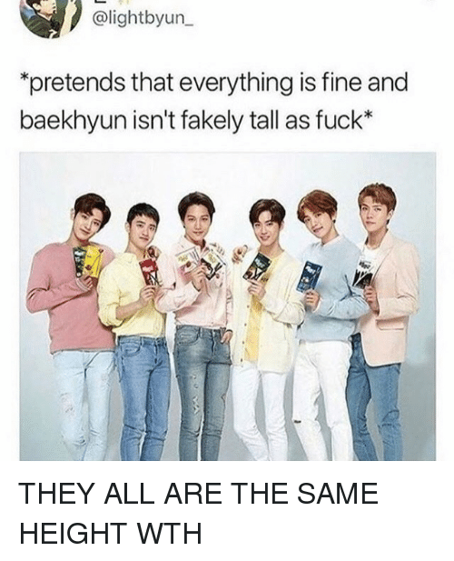 Baekhyun: @lightbyun  pretends that everything is fine and  baekhyun isn't fakely tall as fuck* THEY ALL ARE THE SAME HEIGHT WTH