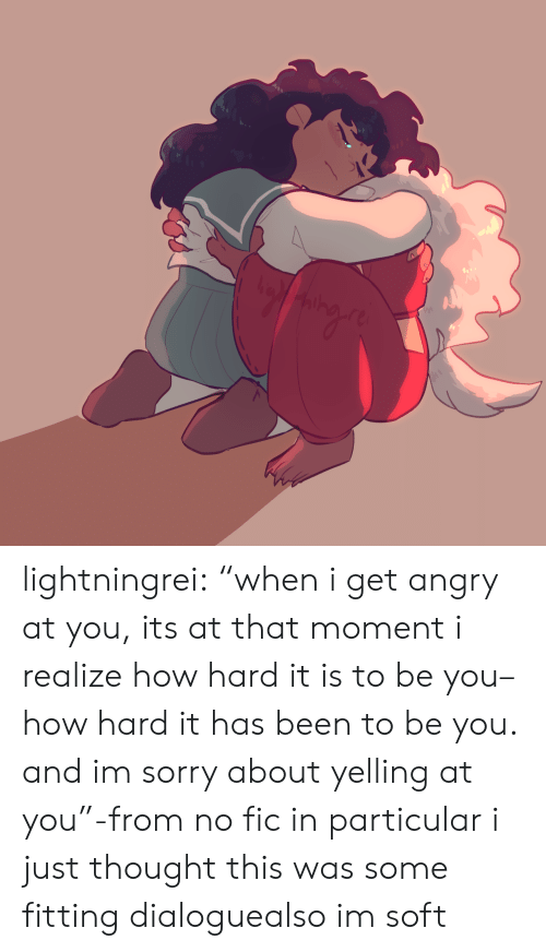 """Be You: lightningrei:  """"when i get angry at you, its at that moment i realize how hard it is to be you– how hard it has beento be you. and im sorry about yelling at you""""-from no fic in particular i just thought this was some fitting dialoguealso im soft"""