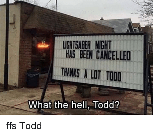 Lightsaber, Hell, and Thanks a Lot: LIGHTSABER NIGHT  HAS BEEN CANCELLED  THANKS A LOT TOOD  What the hell, Todd? ffs Todd