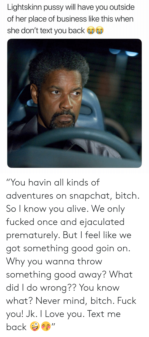 """never mind: Lightskinn pussy will have you outside  of her place of business like this when  she don't text you back """"You havin all kinds of adventures on snapchat, bitch. So I know you alive. We only fucked once and ejaculated prematurely. But I feel like we got something good goin on. Why you wanna throw something good away? What did I do wrong?? You know what? Never mind, bitch. Fuck you! Jk. I Love you. Text me back 🤪😚"""""""