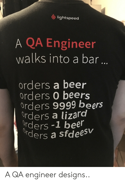 Beer, Lightspeed, and Engineer: lightspeed  A QA Engineer  walks into a bar ..  orders a beer  orders 0 beers  Orders 9999 beers  Orders a lizard  Orders-1 beer  ders a sfdeesv A QA engineer designs..