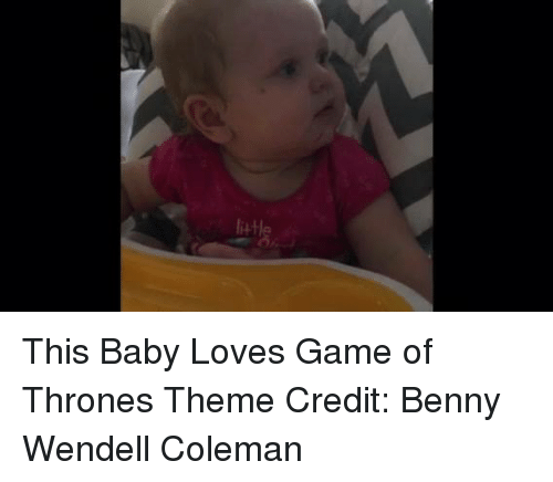 Memes, 🤖, and Coleman: liH This Baby Loves Game of Thrones Theme  Credit: Benny Wendell Coleman