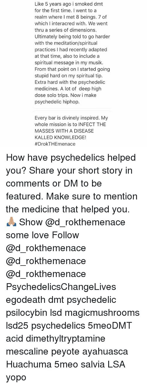 Love, Memes, and Meditation: Like 5 years ago i smoked dmt  for the first time. I went to a  realm where I met 8 beings. 7 of  which I interacred with. We went  thru a series of dimensions  Ultimately being told to go harder  with the meditation/spiritual  practices I had recently adapted  at that time, also to includea  spiritual message in my musik.  From that point on I started going  stupid hard on my spiritual tip.  Extra hard with the psychedelic  medicines. A lot of deep high  dose solo trips. Now i make  psychedelic hiphop  Every bar is divinely inspired. My  whole mission is to INFECT THE  MASSES WITH A DISEASE  KALLED KNOWLEDGE!  How have psychedelics helped you? Share your short story in comments or DM to be featured. Make sure to mention the medicine that helped you. 🙏🏽 Show @d_rokthemenace some love Follow @d_rokthemenace @d_rokthemenace @d_rokthemenace PsychedelicsChangeLives egodeath dmt psychedelic psilocybin lsd magicmushrooms lsd25 psychedelics 5meoDMT acid dimethyltryptamine mescaline peyote ayahuasca Huachuma 5meo salvia LSA yopo
