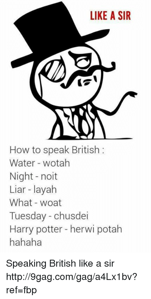 Like A Sir: LIKE A SIR  How to speak British  Water wotah  Night noit  Liar layah  What woat  Tuesday chusdei  Harry potter herwi potah  hahaha Speaking British like a sir http://9gag.com/gag/a4Lx1bv?ref=fbp