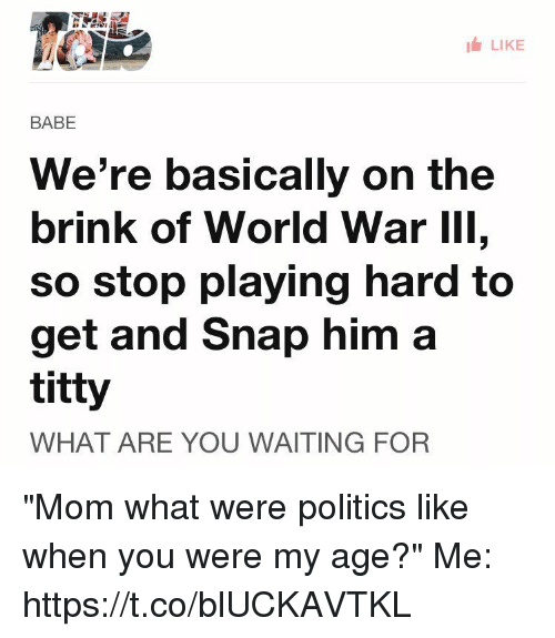 "Politics, World, and Waiting...: LIKE  BABE  We're basically on the  brink of World War III,  So stop playing hard to  get and Snap him a  titty  WHAT ARE YOU WAITING FOR ""Mom what were politics like when you were my age?""  Me: https://t.co/blUCKAVTKL"