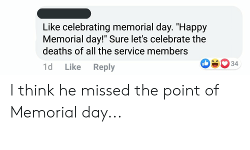 """Happy, Memorial Day, and All The: Like celebrating memorial day. """"Happy  Memorial day!"""" Sure let's celebrate the  deaths of all the service members  34  1d  Like  Reply I think he missed the point of Memorial day..."""