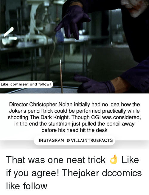 christopher nolan: Like, comment and follow  Director Christopher Nolan initially had no idea how the  Joker's pencil trick could be performed practically while  shooting The Dark Knight. Though CGl was considered,  in the end the stuntman just pulled the pencil away  before his head hit the desk  IN STAG RAM O VILLAINTRUEFACTS That was one neat trick 👌 Like if you agree​! Thejoker dccomics like follow
