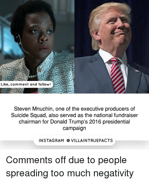 Memes, Suicide Squad, and Rams: Like, comment and follow  Steven Mnuchin, one of the executive producers of  Suicide Squad, also served as the national fundraiser  chairman for Donald Trump's 2016 presidential  campaign  IN STAG RAM O VILLAINTRUEFACTS Comments off due to people spreading too much negativity