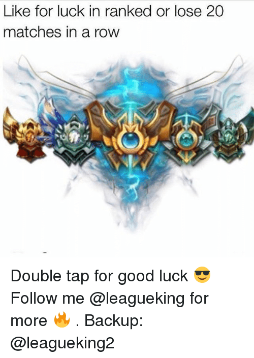Memes, Good, and Luck: Like for luck in ranked or lose 20  matches in a row Double tap for good luck 😎 Follow me @leagueking for more 🔥 . Backup: @leagueking2