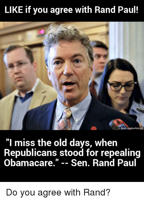 "Rand Paul, Obamacare, and Old: LIKE if you agree with Rand Paul  J Scott Applewhite/AP  ""I miss the old days, when  Republicans stood for repealing  Obamacare."" -- Sen. Rand Paul Do you agree with Rand?"
