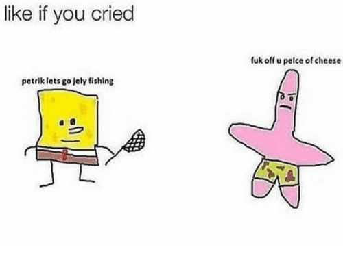 Fishing, Cheese, and You: like if you cried  fuk off u pelce of cheese  petrik lets go Jely fishing
