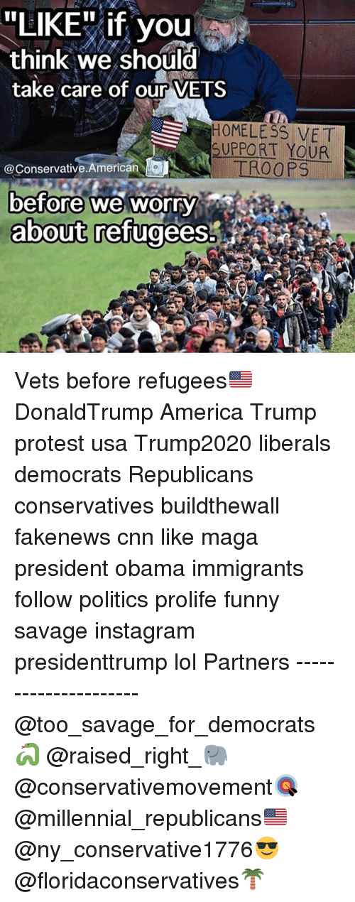"""America, cnn.com, and Funny: """"LIKE"""" if you  think we should  take care of our VETS  H0MELESS VET  SUPPORT YOUR  @Conservative.American  before we worry  about refugees. Vets before refugees🇺🇸 DonaldTrump America Trump protest usa Trump2020 liberals democrats Republicans conservatives buildthewall fakenews cnn like maga president obama immigrants follow politics prolife funny savage instagram presidenttrump lol Partners --------------------- @too_savage_for_democrats🐍 @raised_right_🐘 @conservativemovement🎯 @millennial_republicans🇺🇸 @ny_conservative1776😎 @floridaconservatives🌴"""