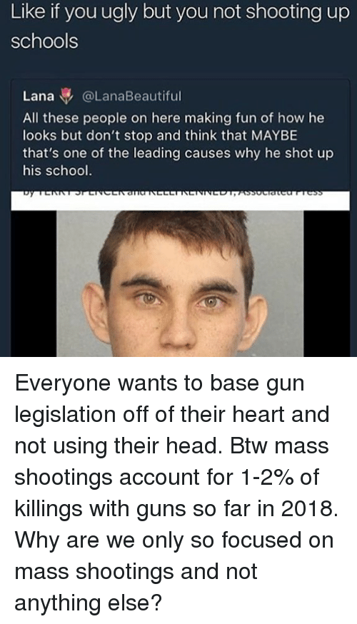 Guns, Head, and Memes: Like if you ugly but you not shooting up  schools  Lana @LanaBeautiful  All these people on here making fun of how he  looks but don't stop and think that MAYBE  that's one of the leading causes why he shot up  his school. Everyone wants to base gun legislation off of their heart and not using their head. Btw mass shootings account for 1-2% of killings with guns so far in 2018. Why are we only so focused on mass shootings and not anything else?