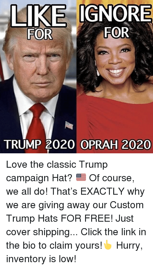 Click, Love, and Memes: LIKE IGNORE  FOR  FOR  TRUMP 2020 OPRAH 2020 Love the classic Trump campaign Hat? 🇺🇸 Of course, we all do! That's EXACTLY why we are giving away our Custom Trump Hats FOR FREE! Just cover shipping... Click the link in the bio to claim yours!👆 Hurry, inventory is low!