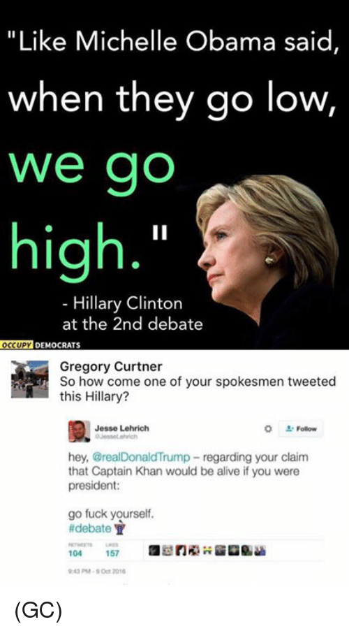 "Alive, Fucking, and Hillary Clinton: ""Like Michelle Obama said  when they go low,  We go  high  Hillary Clinton  at the 2nd debate  OCCUPY DEMOCRATS  Gregory Curtner  So how come one of your spokesmen tweeted  this Hillary?  Jesse Lehrich  hey, @realDonaldTrump regarding your claim  that Captain Khan would be alive if you were  president:  go fuck yourself.  debate T  104  157 (GC)"