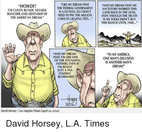 """America, Memes, and Taxes: """"LIKE MY DREAM THAT  HOWDY!  """"AND MY DREAM THAT MY  THE FEDERAL GOVERNMENT ANCESTORS WORKED THIS  IS A FICTION SOI DON'T  IN THE 1870s,  I'M CLIVEN BUNDy NEVADA  RANCHER AND DEFENDER OF  NEED TO PAY THE MILLION  EVEN THOUGH THE TRUTH  THE AMERICAN DREAM.""""  OWE IN GRAZING FEES.  IS MY FOLKS DIDNT BUY  THIS RANCH UNTIL 1948...""""  AND MY DREAM  """"IN MY AMERICA,  N THAT I'M LIKE ONE  ONE MAN'S DELUSION  THE FOUNDING  FATHERS, EVEN IF  S ANOTHER MAN'S  DREAM  I'M REALLY  JUST A TAX.  EVADING  BLOWHARD.""""  David Horsey Los Angeles Times (April 24, 2014) David Horsey, L.A. Times"""