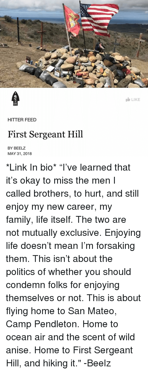 "condemn: LIKE  OAF  HITTER FEED  First Sergeant Hill  BY BEELZ  MAY 31, 2018 *Link In bio* ""I've learned that it's okay to miss the men I called brothers, to hurt, and still enjoy my new career, my family, life itself. The two are not mutually exclusive. Enjoying life doesn't mean I'm forsaking them. This isn't about the politics of whether you should condemn folks for enjoying themselves or not. This is about flying home to San Mateo, Camp Pendleton. Home to ocean air and the scent of wild anise. Home to First Sergeant Hill, and hiking it."" -Beelz"