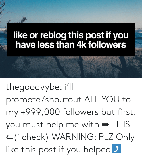 grateful: like or reblog this post if you  have less than 4k followers thegoodvybe:  i'll promote/shoutout ALL YOU to my +999,000 followers but first: you must help me with   ⇛ THIS ⇚(i check) WARNING: PLZ Only like this post if you helped⤴